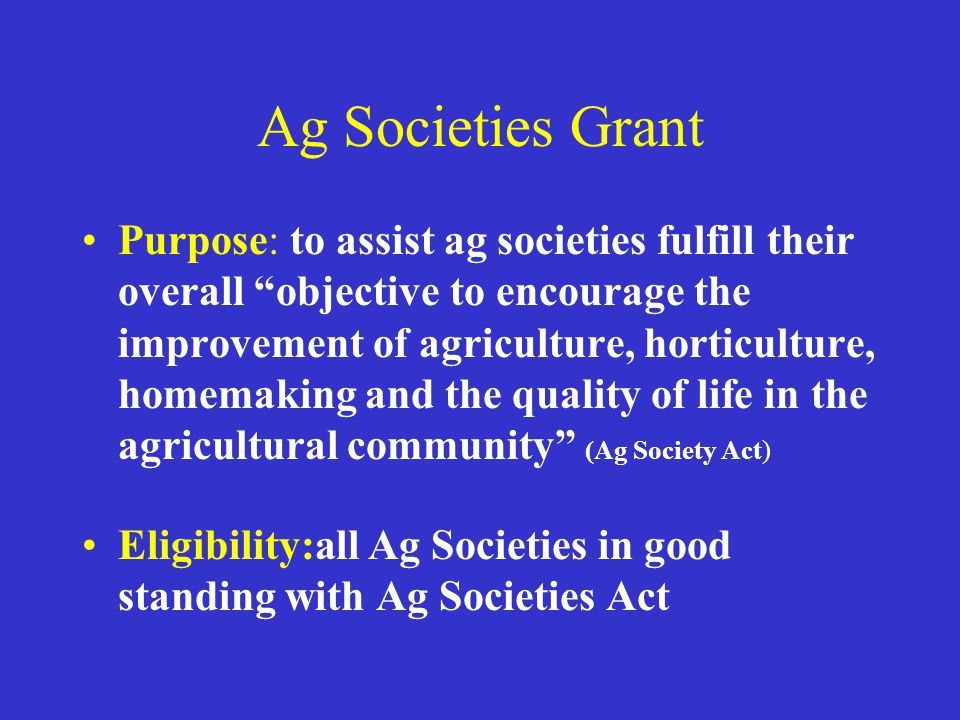 Ag Societies Grant Purpose: to assist ag societies fulfill their overall objective to encourage the improvement of agriculture, horticulture, homemaking and the quality of life in the agricultural community (Ag Society Act) Eligibility:all Ag Societies in good standing with Ag Societies Act