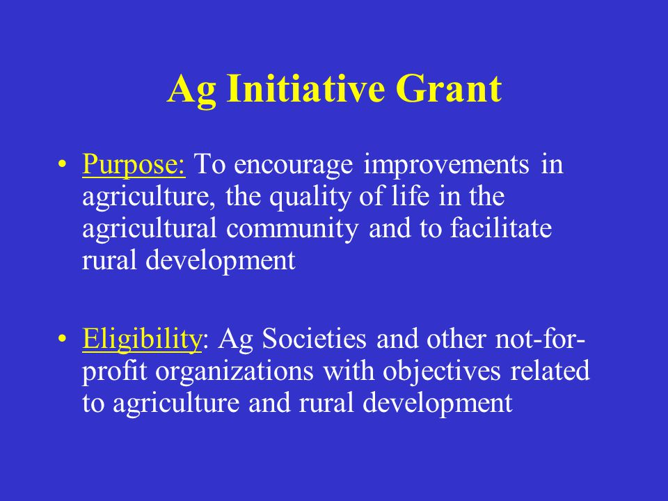 Ag Initiative Grant Purpose: To encourage improvements in agriculture, the quality of life in the agricultural community and to facilitate rural development Eligibility: Ag Societies and other not-for- profit organizations with objectives related to agriculture and rural development