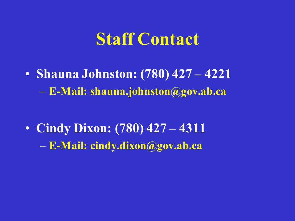 Staff Contact Shauna Johnston: (780) 427 – 4221 –E-Mail: shauna.johnston@gov.ab.ca Cindy Dixon: (780) 427 – 4311 –E-Mail: cindy.dixon@gov.ab.ca
