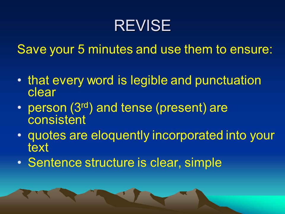REVISE Save your 5 minutes and use them to ensure: that every word is legible and punctuation clear person (3 rd ) and tense (present) are consistent quotes are eloquently incorporated into your text Sentence structure is clear, simple