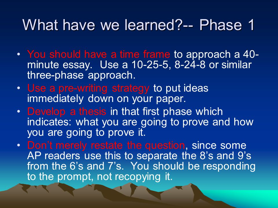 What have we learned -- Phase 1 You should have a time frame to approach a 40- minute essay.