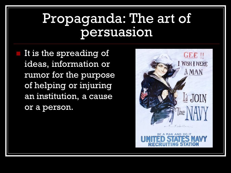 Propaganda: The art of persuasion It is the spreading of ideas, information or rumor for the purpose of helping or injuring an institution, a cause or a person.