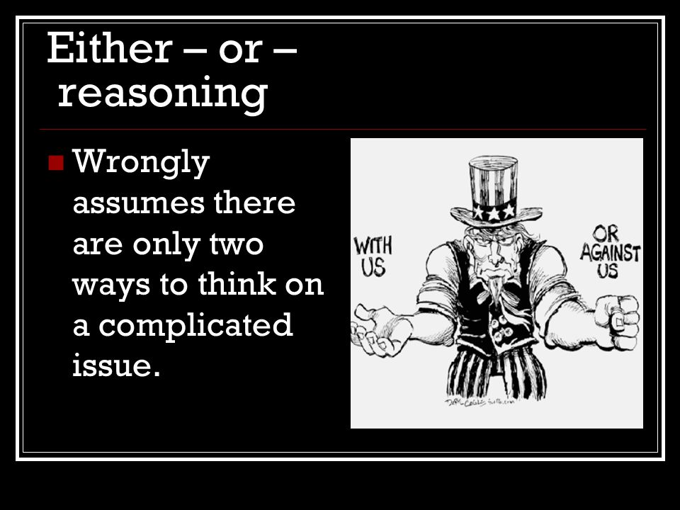 Either – or – reasoning Wrongly assumes there are only two ways to think on a complicated issue.