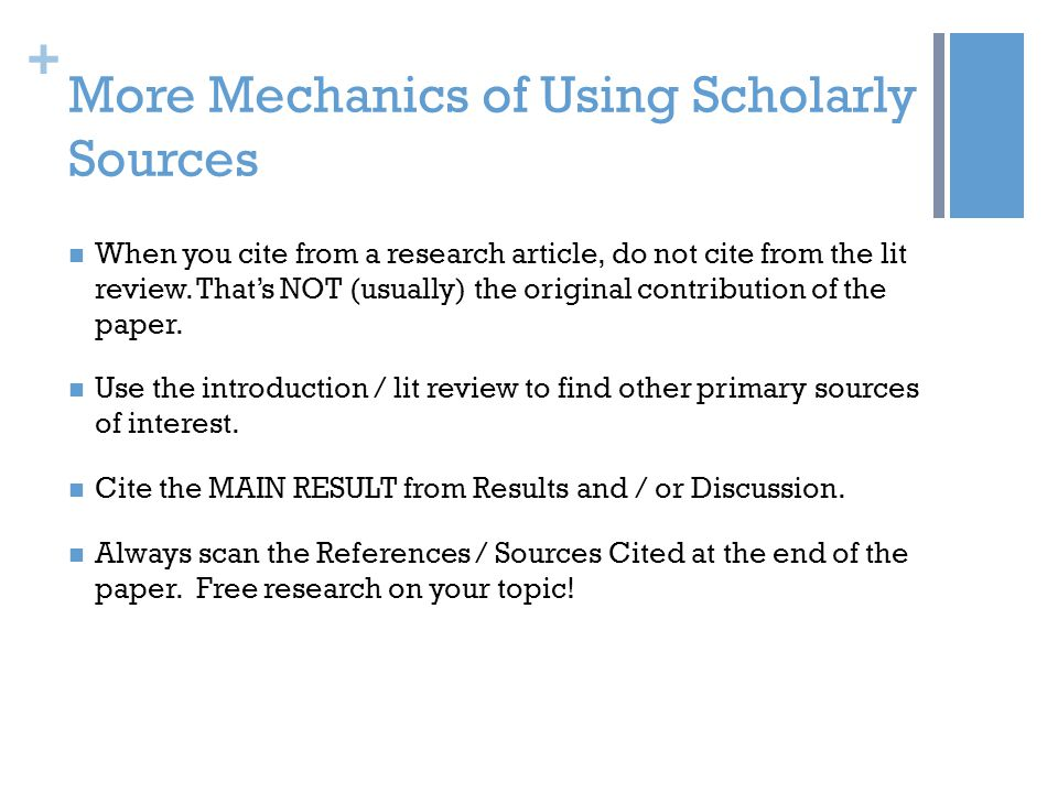 + More Mechanics of Using Scholarly Sources When you cite from a research article, do not cite from the lit review.