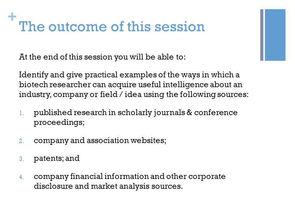 + The outcome of this session At the end of this session you will be able to: Identify and give practical examples of the ways in which a biotech researcher can acquire useful intelligence about an industry, company or field / idea using the following sources: 1.