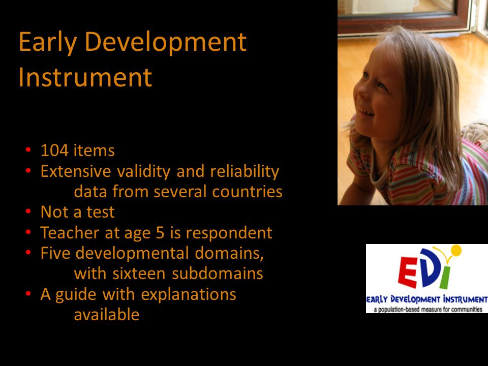 Early Development Instrument 104 items Extensive validity and reliability data from several countries Not a test Teacher at age 5 is respondent Five developmental domains, with sixteen subdomains A guide with explanations available
