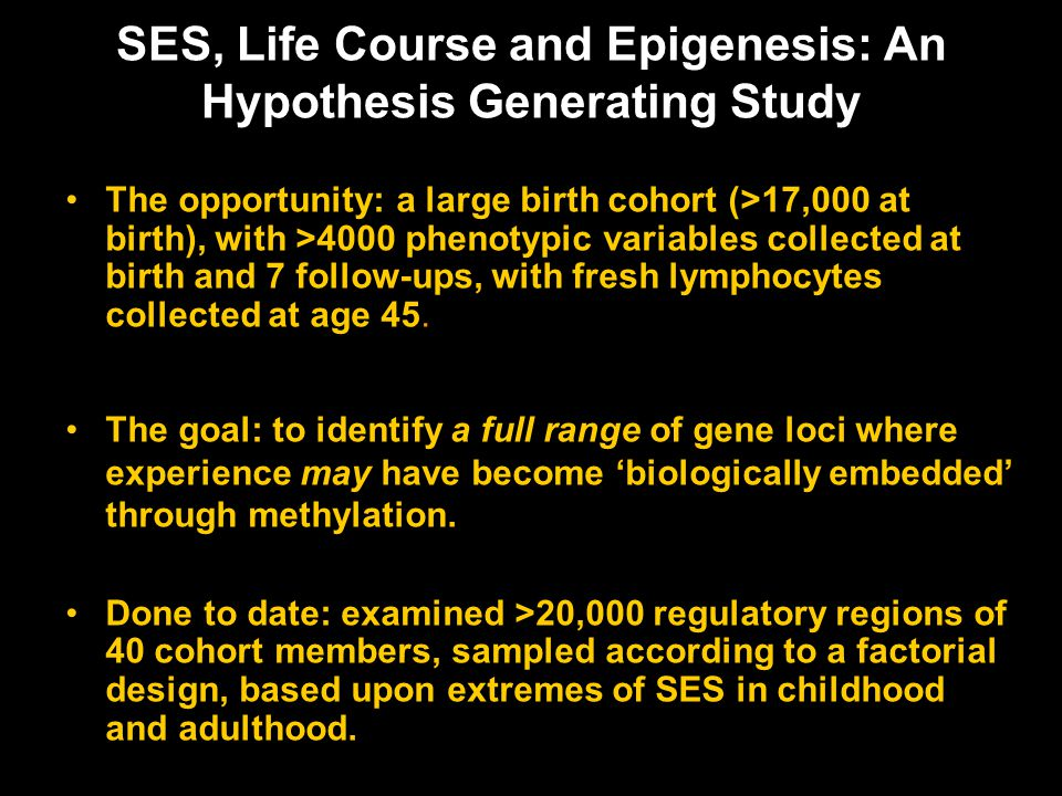 SES, Life Course and Epigenesis: An Hypothesis Generating Study The opportunity: a large birth cohort (>17,000 at birth), with >4000 phenotypic variables collected at birth and 7 follow-ups, with fresh lymphocytes collected at age 45.