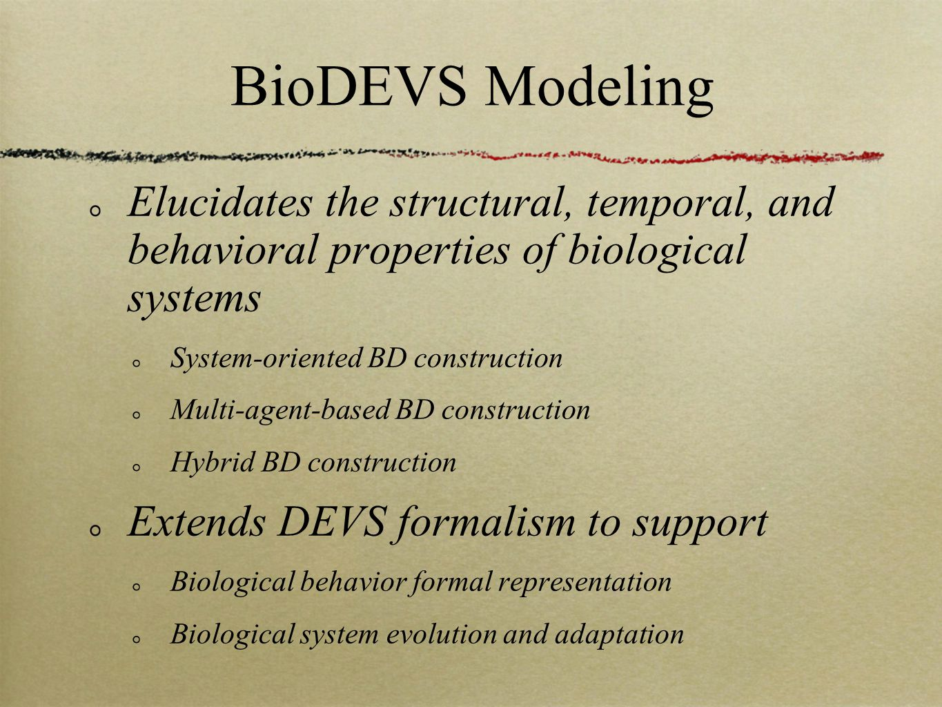 BioDEVS Modeling Elucidates the structural, temporal, and behavioral properties of biological systems System-oriented BD construction Multi-agent-based BD construction Hybrid BD construction Extends DEVS formalism to support Biological behavior formal representation Biological system evolution and adaptation