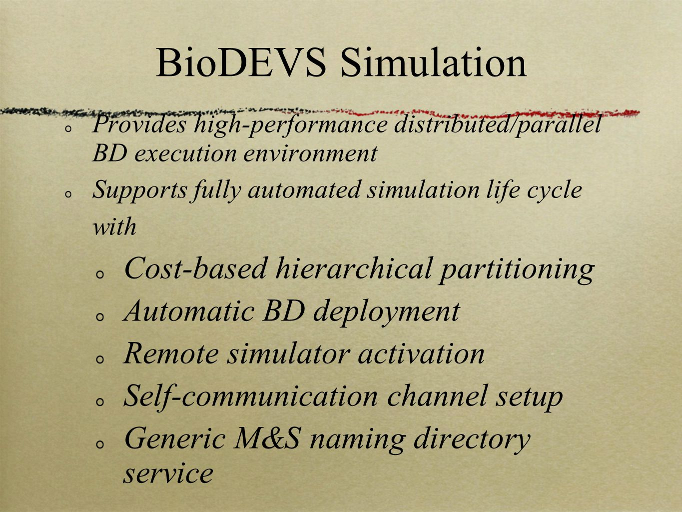 BioDEVS Simulation Provides high-performance distributed/parallel BD execution environment Supports fully automated simulation life cycle with Cost-based hierarchical partitioning Automatic BD deployment Remote simulator activation Self-communication channel setup Generic M&S naming directory service