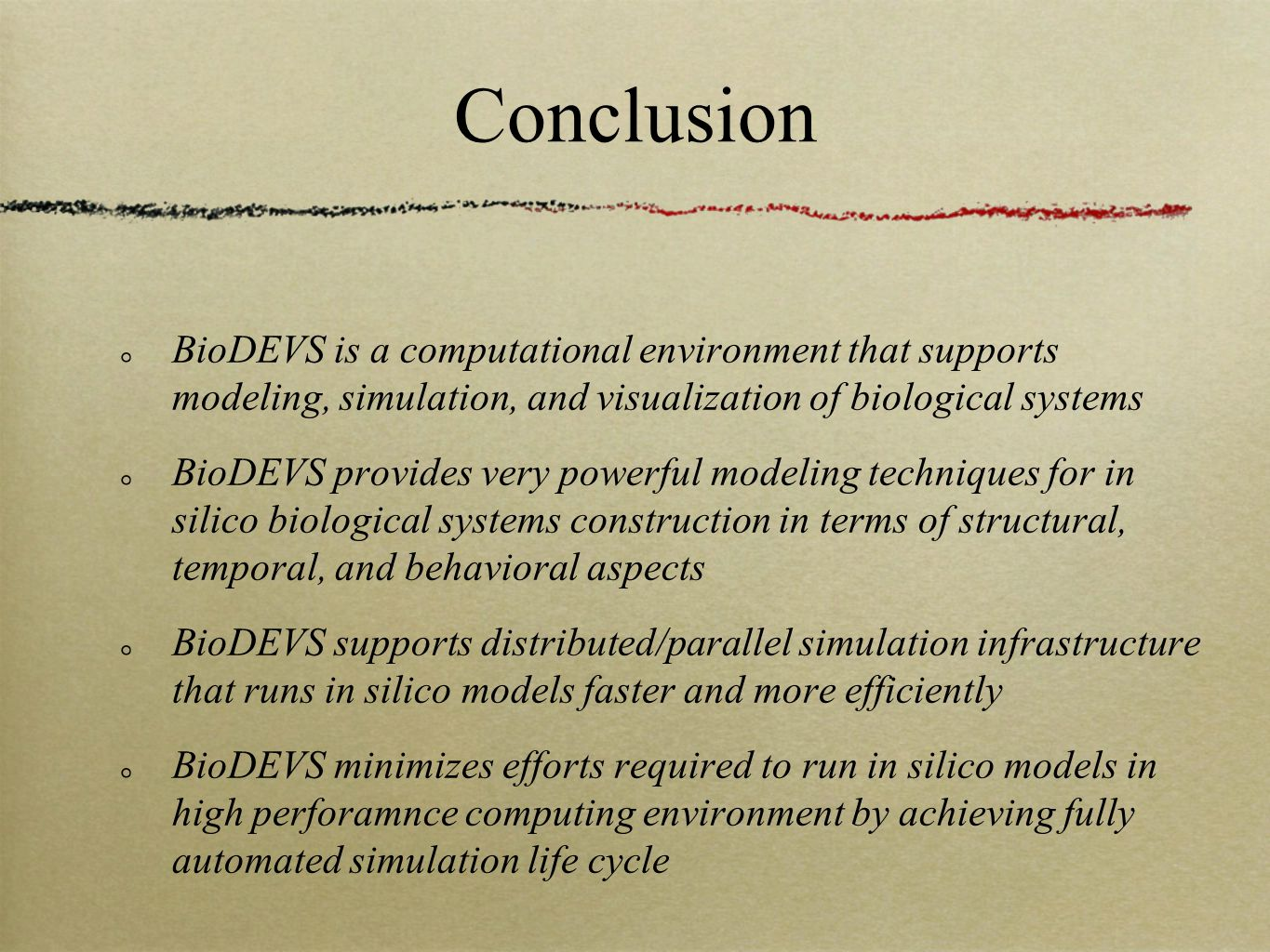 Conclusion BioDEVS is a computational environment that supports modeling, simulation, and visualization of biological systems BioDEVS provides very powerful modeling techniques for in silico biological systems construction in terms of structural, temporal, and behavioral aspects BioDEVS supports distributed/parallel simulation infrastructure that runs in silico models faster and more efficiently BioDEVS minimizes efforts required to run in silico models in high perforamnce computing environment by achieving fully automated simulation life cycle
