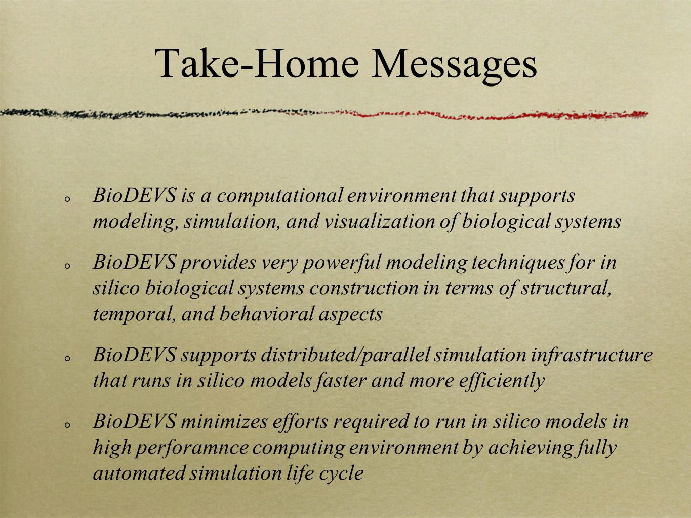 Take-Home Messages BioDEVS is a computational environment that supports modeling, simulation, and visualization of biological systems BioDEVS provides very powerful modeling techniques for in silico biological systems construction in terms of structural, temporal, and behavioral aspects BioDEVS supports distributed/parallel simulation infrastructure that runs in silico models faster and more efficiently BioDEVS minimizes efforts required to run in silico models in high perforamnce computing environment by achieving fully automated simulation life cycle