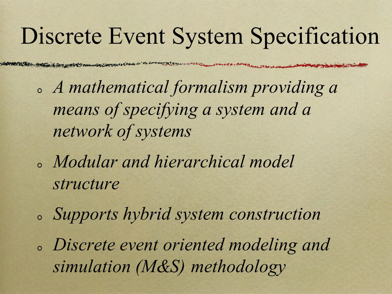 Discrete Event System Specification A mathematical formalism providing a means of specifying a system and a network of systems Modular and hierarchical model structure Supports hybrid system construction Discrete event oriented modeling and simulation (M&S) methodology