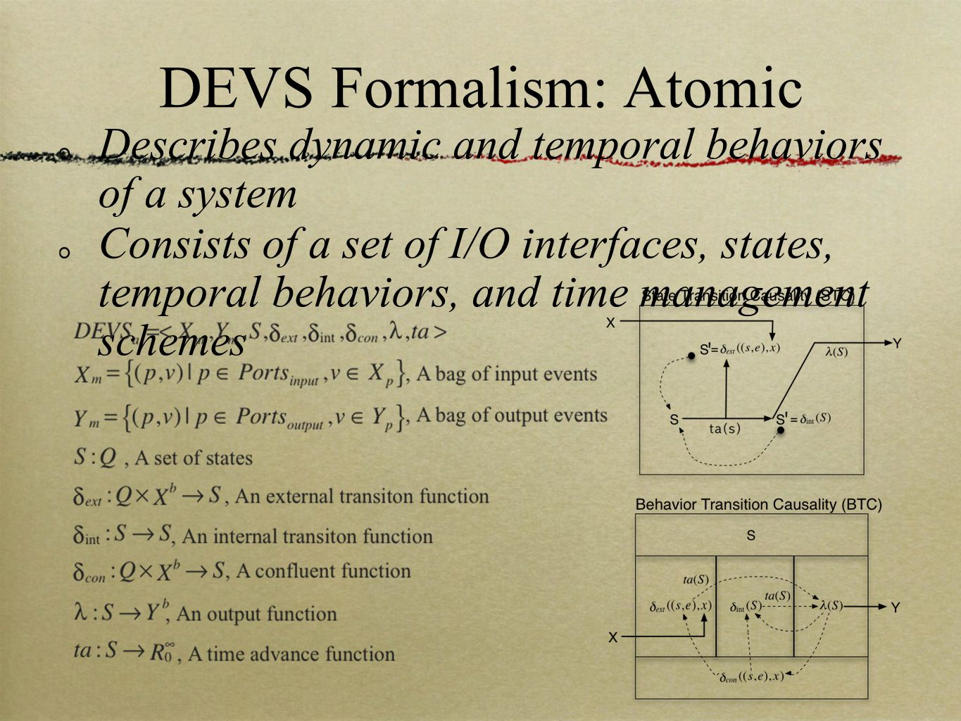 DEVS Formalism: Coupled Describes structural relationship and event propagation between components of a system* Consists of a set of I/O interfaces, components, and couplings** * A component can be an atomic or a coupled system ** A coupling specifies one-directional event propagation from an event producer to a set of event consumers