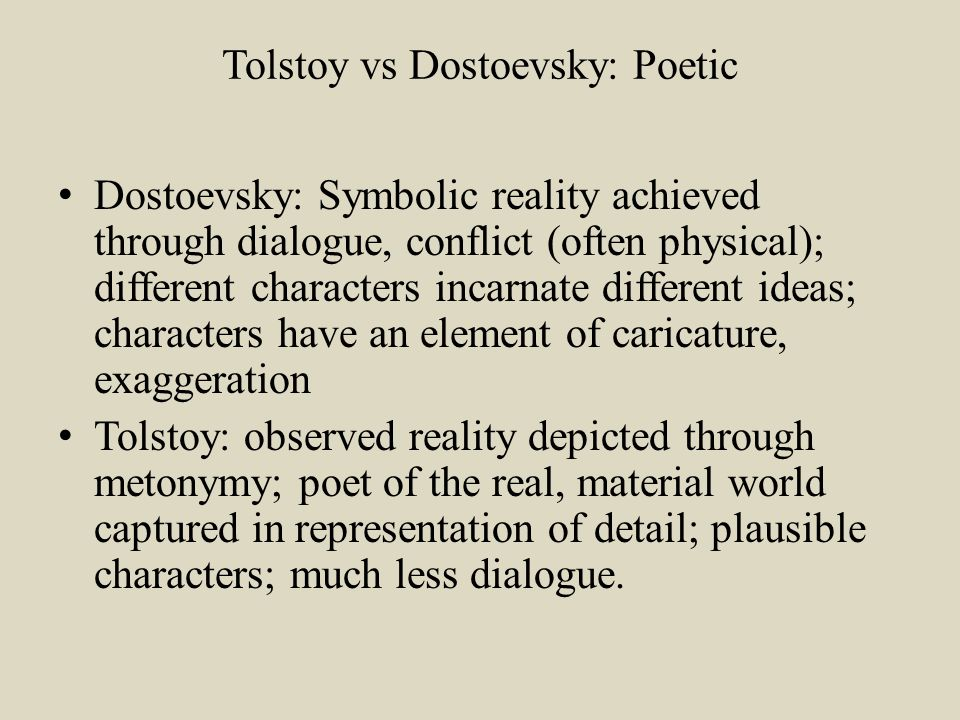 Tolstoy vs Dostoevsky: Poetic Dostoevsky: Symbolic reality achieved through dialogue, conflict (often physical); different characters incarnate different ideas; characters have an element of caricature, exaggeration Tolstoy: observed reality depicted through metonymy; poet of the real, material world captured in representation of detail; plausible characters; much less dialogue.