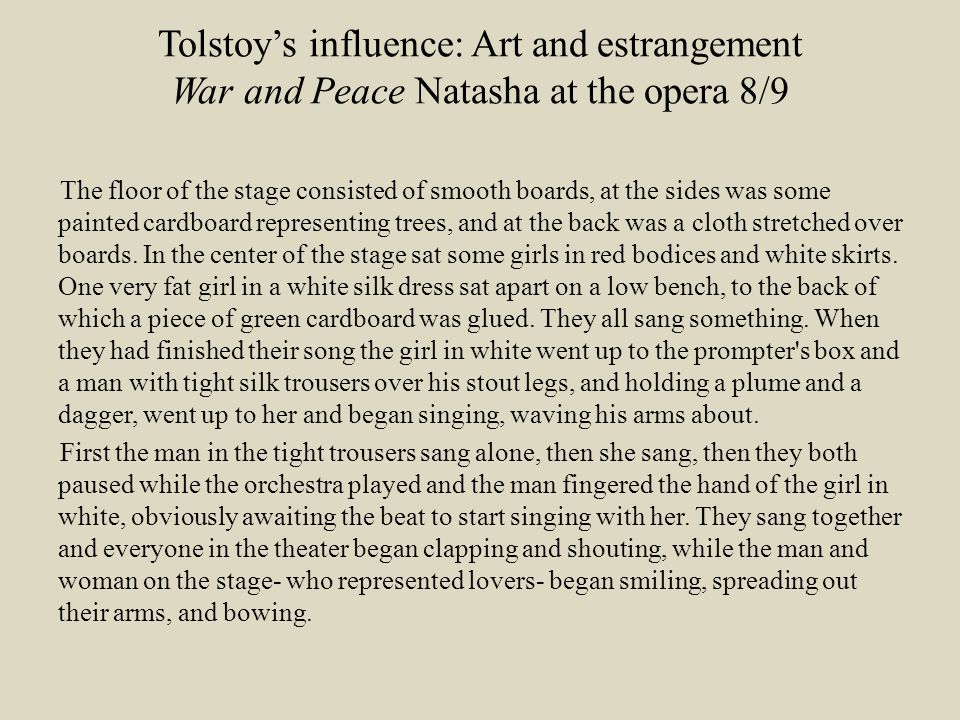 Tolstoy's influence: Art and estrangement War and Peace Natasha at the opera 8/9 The floor of the stage consisted of smooth boards, at the sides was some painted cardboard representing trees, and at the back was a cloth stretched over boards.