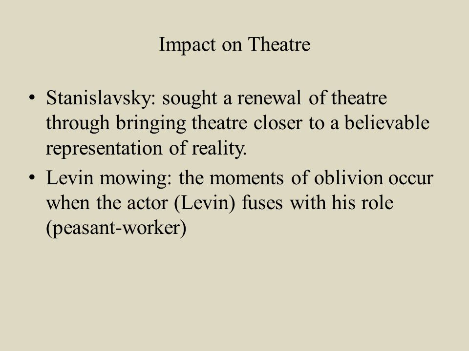 Impact on Theatre Stanislavsky: sought a renewal of theatre through bringing theatre closer to a believable representation of reality.