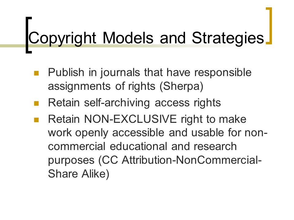Copyright Models and Strategies Publish in journals that have responsible assignments of rights (Sherpa) Retain self-archiving access rights Retain NON-EXCLUSIVE right to make work openly accessible and usable for non- commercial educational and research purposes (CC Attribution-NonCommercial- Share Alike)