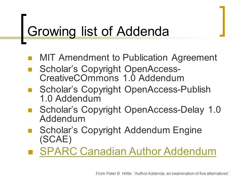 Growing list of Addenda MIT Amendment to Publication Agreement Scholar's Copyright OpenAccess- CreativeCOmmons 1.0 Addendum Scholar's Copyright OpenAccess-Publish 1.0 Addendum Scholar's Copyright OpenAccess-Delay 1.0 Addendum Scholar's Copyright Addendum Engine (SCAE) SPARC Canadian Author Addendum From Peter B.