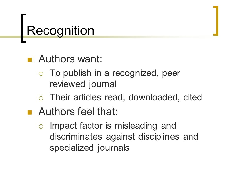 Recognition Authors want:  To publish in a recognized, peer reviewed journal  Their articles read, downloaded, cited Authors feel that:  Impact factor is misleading and discriminates against disciplines and specialized journals