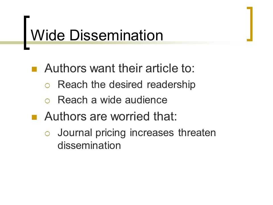 Wide Dissemination Authors want their article to:  Reach the desired readership  Reach a wide audience Authors are worried that:  Journal pricing i