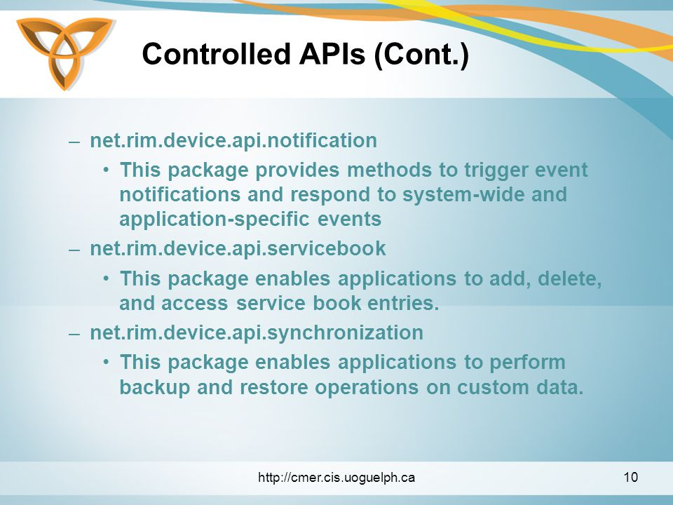 Controlled APIs (Cont.) –net.rim.device.api.notification This package provides methods to trigger event notifications and respond to system-wide and application-specific events –net.rim.device.api.servicebook This package enables applications to add, delete, and access service book entries.