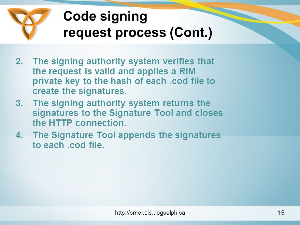 Code signing request process (Cont.) 2.The signing authority system verifies that the request is valid and applies a RIM private key to the hash of each.cod file to create the signatures.