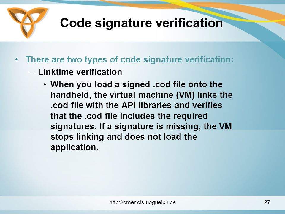 Code signature verification There are two types of code signature verification: –Linktime verification When you load a signed.cod file onto the handheld, the virtual machine (VM) links the.cod file with the API libraries and verifies that the.cod file includes the required signatures.