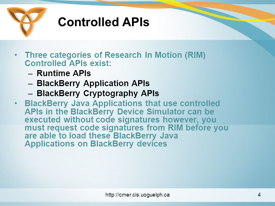 Controlled APIs Three categories of Research In Motion (RIM) Controlled APIs exist: –Runtime APIs –BlackBerry Application APIs –BlackBerry Cryptography APIs BlackBerry Java Applications that use controlled APIs in the BlackBerry Device Simulator can be executed without code signatures however, you must request code signatures from RIM before you are able to load these BlackBerry Java Applications on BlackBerry devices http://cmer.cis.uoguelph.ca4