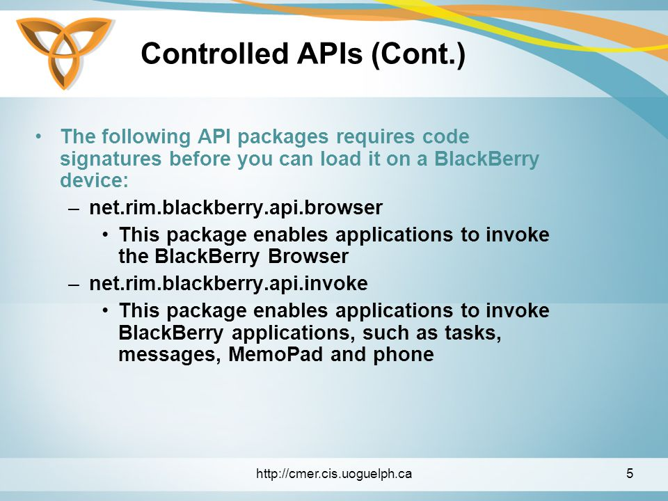 Controlled APIs (Cont.) –net.rim.blackberry.api.mail This package enables applications to interact with the BlackBerry messages application to send, receive, and open email messages –net.rim.blackberry.api.mail.event This package defines messaging events and listener interfaces to manage mail events.