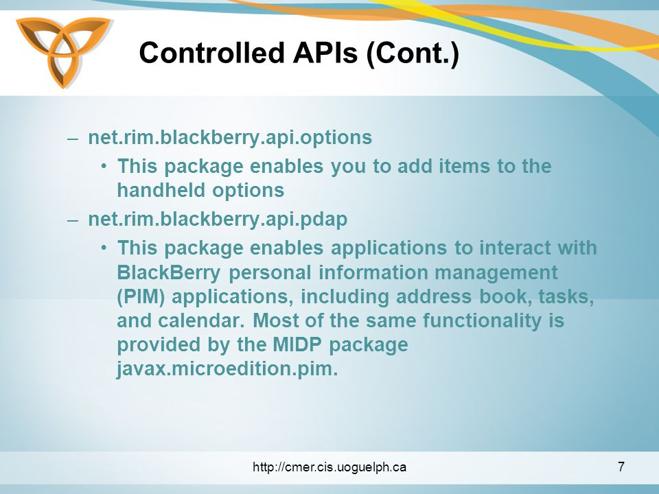 Controlled APIs (Cont.) –net.rim.blackberry.api.options This package enables you to add items to the handheld options –net.rim.blackberry.api.pdap This package enables applications to interact with BlackBerry personal information management (PIM) applications, including address book, tasks, and calendar.