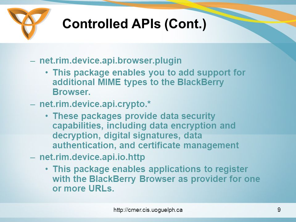 Controlled APIs (Cont.) –net.rim.device.api.browser.plugin This package enables you to add support for additional MIME types to the BlackBerry Browser.