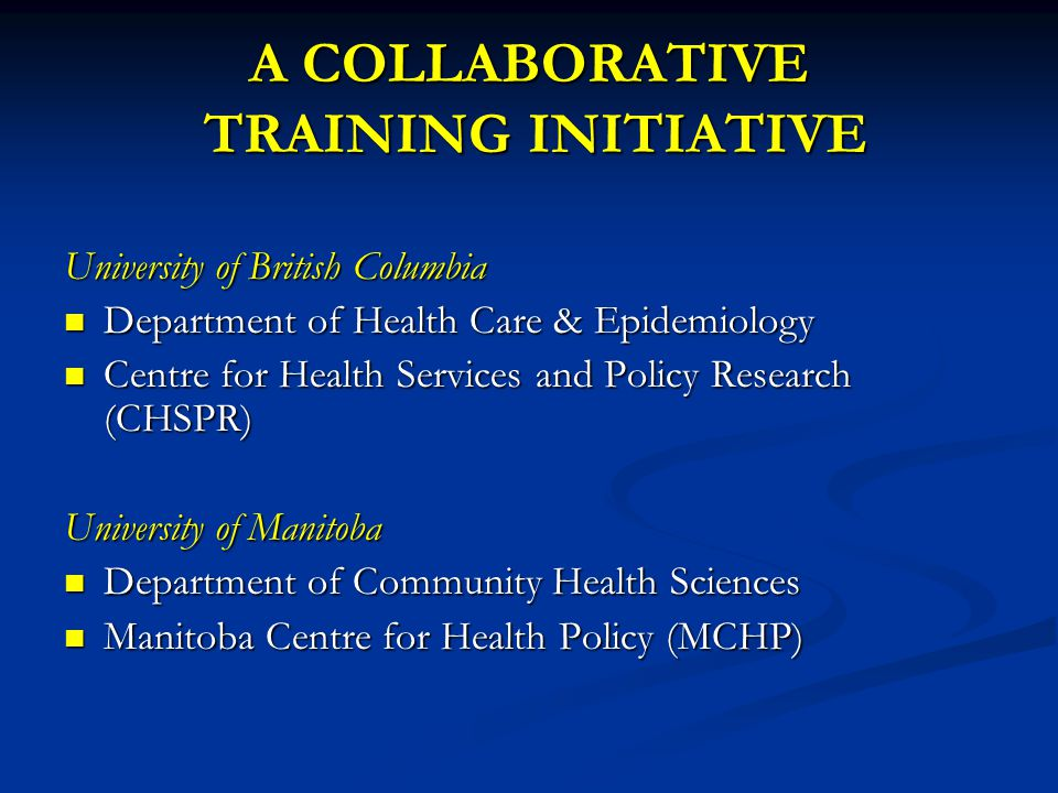 A COLLABORATIVE TRAINING INITIATIVE University of British Columbia Department of Health Care & Epidemiology Department of Health Care & Epidemiology Centre for Health Services and Policy Research (CHSPR) Centre for Health Services and Policy Research (CHSPR) University of Manitoba Department of Community Health Sciences Department of Community Health Sciences Manitoba Centre for Health Policy (MCHP) Manitoba Centre for Health Policy (MCHP)