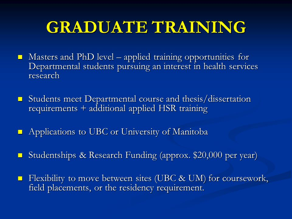 GRADUATE TRAINING Masters and PhD level – applied training opportunities for Departmental students pursuing an interest in health services research Masters and PhD level – applied training opportunities for Departmental students pursuing an interest in health services research Students meet Departmental course and thesis/dissertation requirements + additional applied HSR training Students meet Departmental course and thesis/dissertation requirements + additional applied HSR training Applications to UBC or University of Manitoba Applications to UBC or University of Manitoba Studentships & Research Funding (approx.