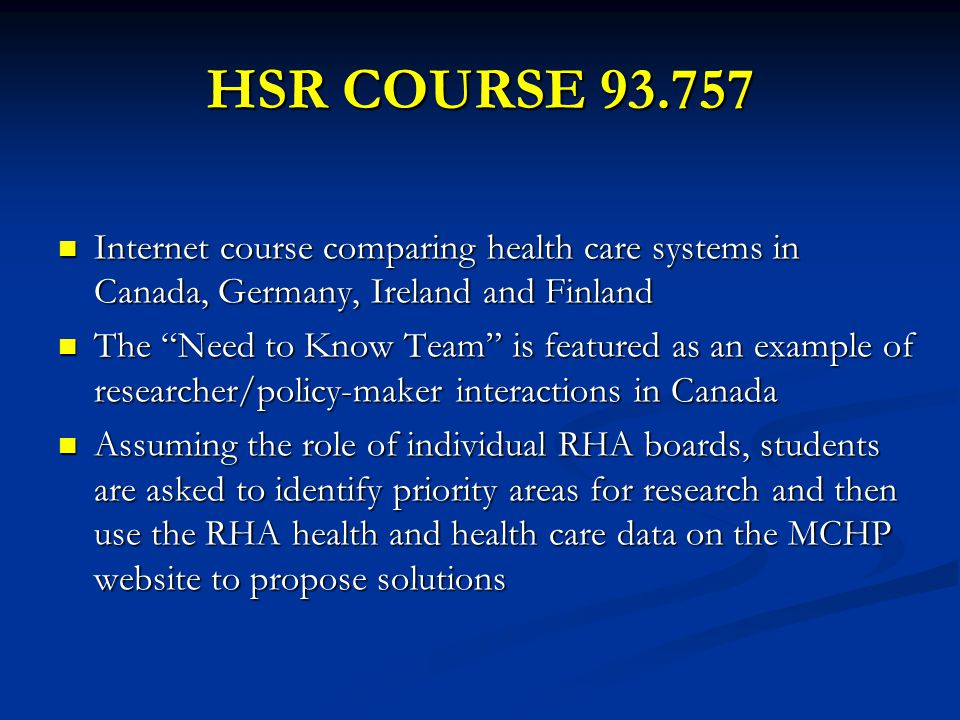 HSR COURSE 93.757 Internet course comparing health care systems in Canada, Germany, Ireland and Finland Internet course comparing health care systems in Canada, Germany, Ireland and Finland The Need to Know Team is featured as an example of researcher/policy-maker interactions in Canada The Need to Know Team is featured as an example of researcher/policy-maker interactions in Canada Assuming the role of individual RHA boards, students are asked to identify priority areas for research and then use the RHA health and health care data on the MCHP website to propose solutions Assuming the role of individual RHA boards, students are asked to identify priority areas for research and then use the RHA health and health care data on the MCHP website to propose solutions