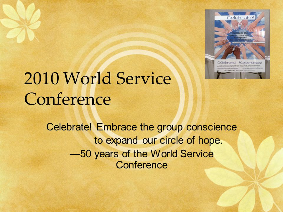 2010 World Service Conference Celebrate! Embrace the group conscience to expand our circle of hope. —50 years of the World Service Conference