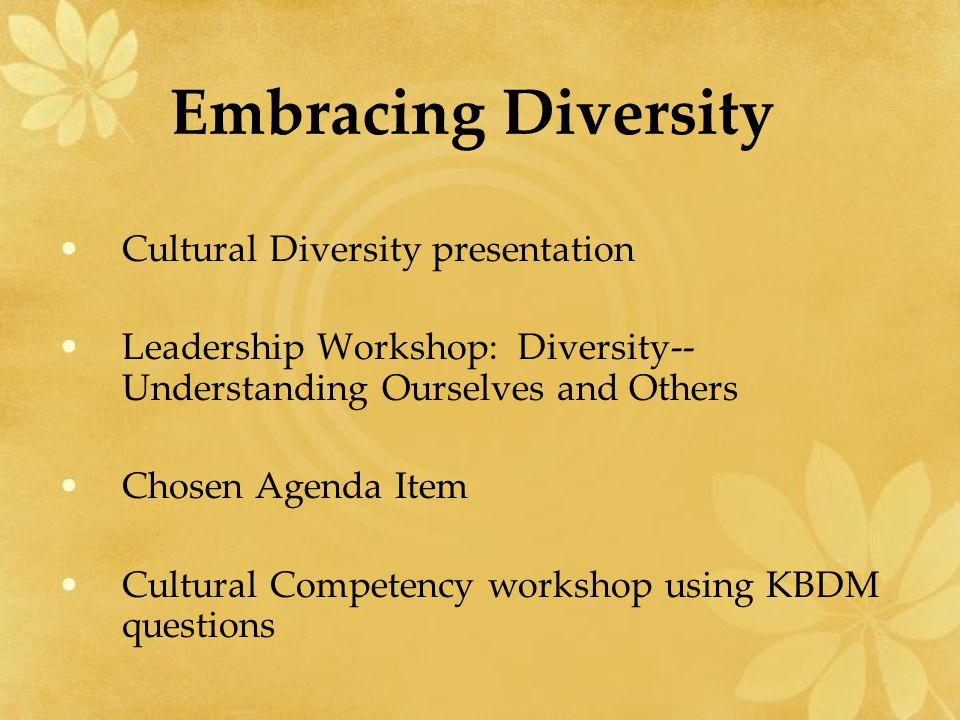 Embracing Diversity Cultural Diversity presentation Leadership Workshop: Diversity-- Understanding Ourselves and Others Chosen Agenda Item Cultural Competency workshop using KBDM questions
