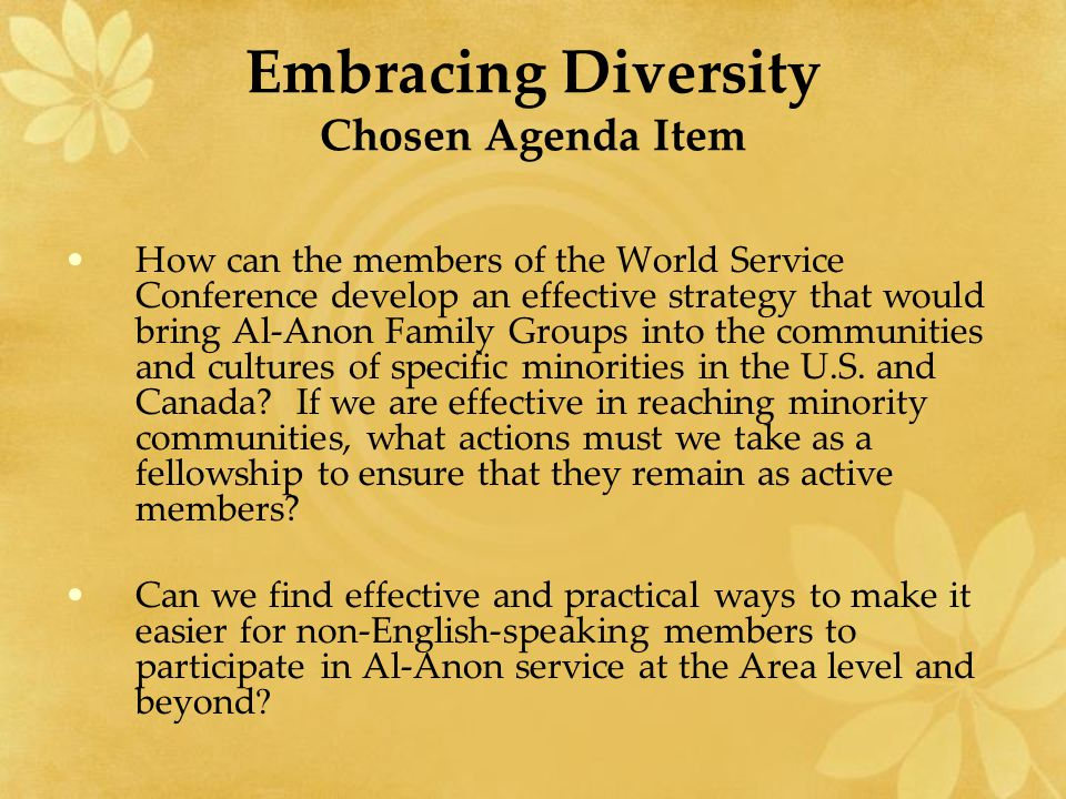 Embracing Diversity Chosen Agenda Item How can the members of the World Service Conference develop an effective strategy that would bring Al-Anon Fami