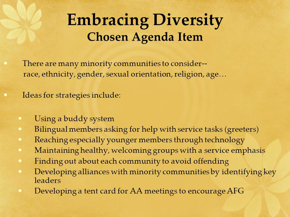 Embracing Diversity Chosen Agenda Item There are many minority communities to consider-- race, ethnicity, gender, sexual orientation, religion, age… Ideas for strategies include: Using a buddy system Bilingual members asking for help with service tasks (greeters) Reaching especially younger members through technology Maintaining healthy, welcoming groups with a service emphasis Finding out about each community to avoid offending Developing alliances with minority communities by identifying key leaders Developing a tent card for AA meetings to encourage AFG
