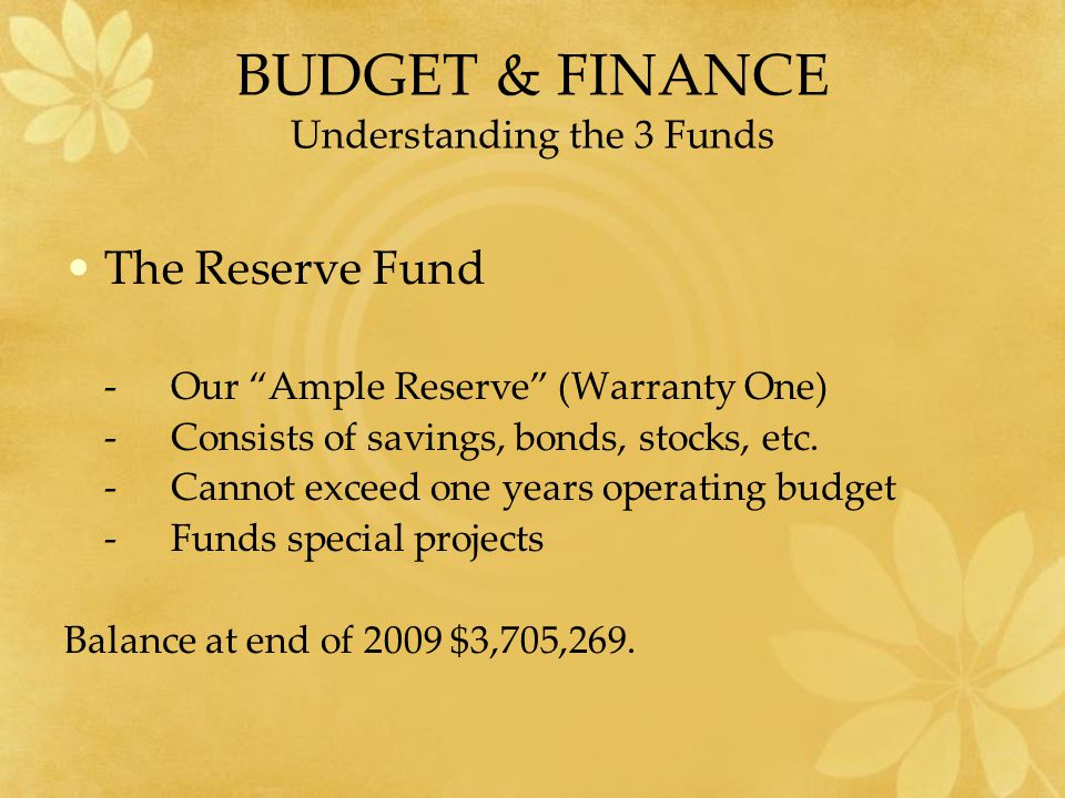BUDGET & FINANCE Understanding the 3 Funds The Reserve Fund -Our Ample Reserve (Warranty One) -Consists of savings, bonds, stocks, etc.