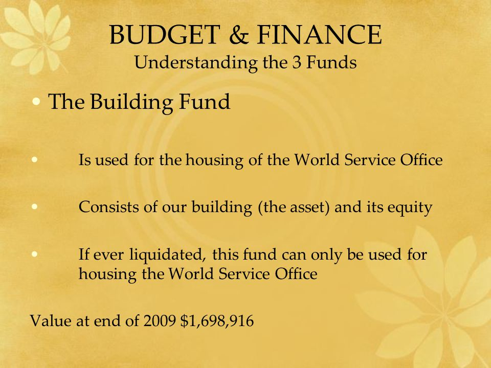BUDGET & FINANCE Understanding the 3 Funds The Building Fund Is used for the housing of the World Service Office Consists of our building (the asset) and its equity If ever liquidated, this fund can only be used for housing the World Service Office Value at end of 2009 $1,698,916