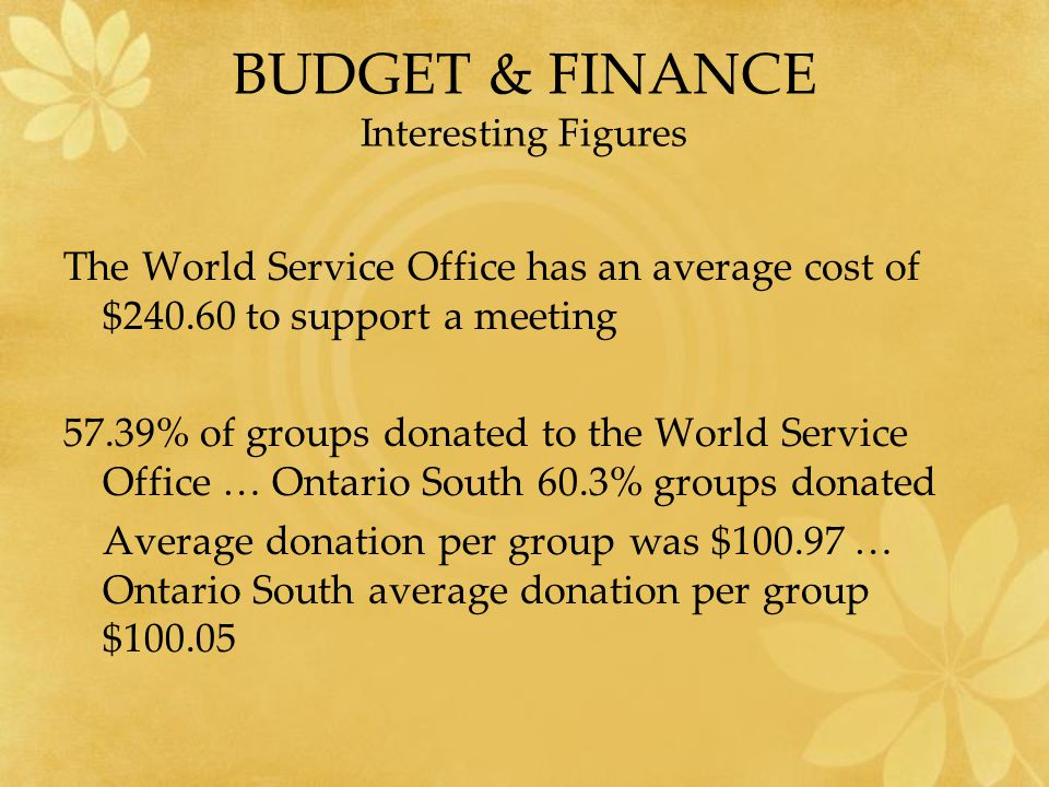 BUDGET & FINANCE Interesting Figures The World Service Office has an average cost of $240.60 to support a meeting 57.39% of groups donated to the World Service Office … Ontario South 60.3% groups donated Average donation per group was $100.97 … Ontario South average donation per group $100.05
