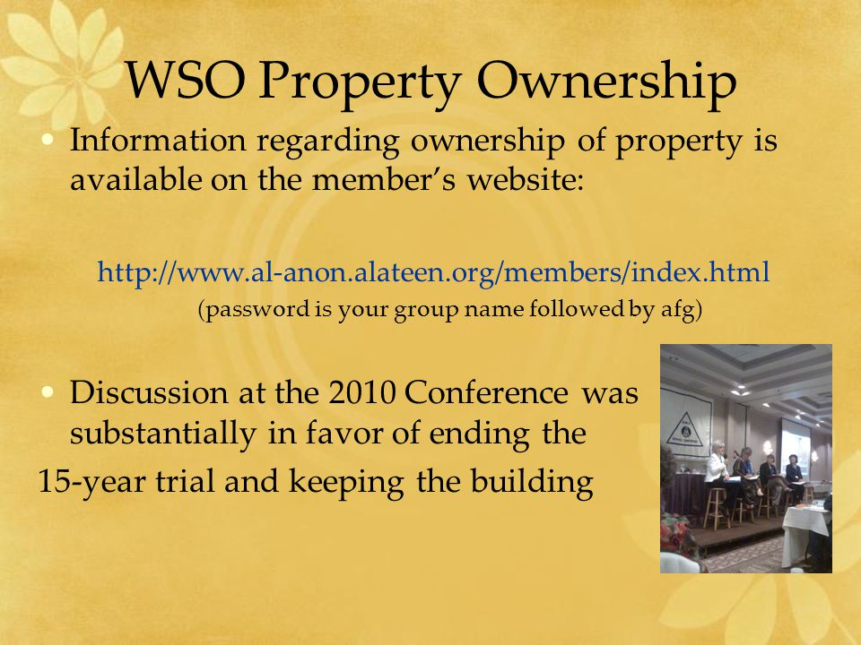 WSO Property Ownership Information regarding ownership of property is available on the member's website: http://www.al-anon.alateen.org/members/index.html (password is your group name followed by afg) Discussion at the 2010 Conference was substantially in favor of ending the 15-year trial and keeping the building