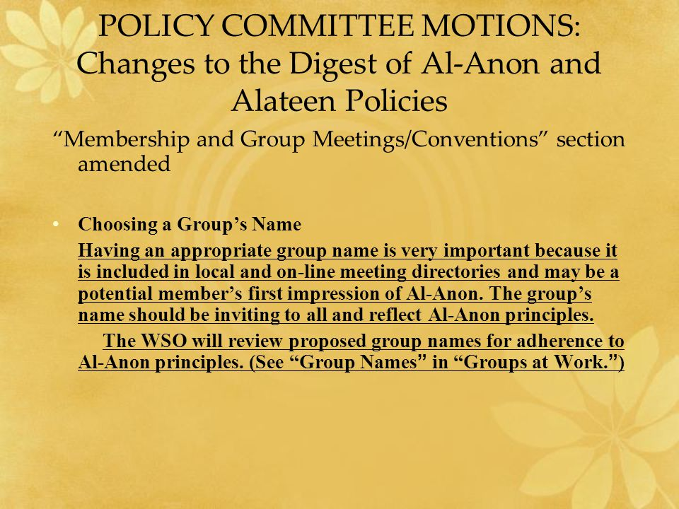 POLICY COMMITTEE MOTIONS: Changes to the Digest of Al-Anon and Alateen Policies Membership and Group Meetings/Conventions section amended Choosing a Group's Name Having an appropriate group name is very important because it is included in local and on-line meeting directories and may be a potential member's first impression of Al ‑ Anon.