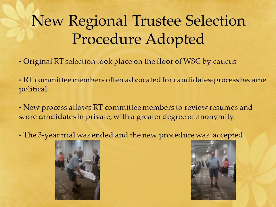 New Regional Trustee Selection Procedure Adopted Original RT selection took place on the floor of WSC by caucus RT committee members often advocated for candidates-process became political New process allows RT committee members to review resumes and score candidates in private, with a greater degree of anonymity The 3-year trial was ended and the new procedure was accepted