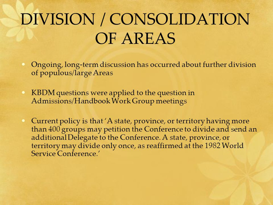 DIVISION / CONSOLIDATION OF AREAS Ongoing, long-term discussion has occurred about further division of populous/large Areas KBDM questions were applied to the question in Admissions/Handbook Work Group meetings Current policy is that 'A state, province, or territory having more than 400 groups may petition the Conference to divide and send an additional Delegate to the Conference.
