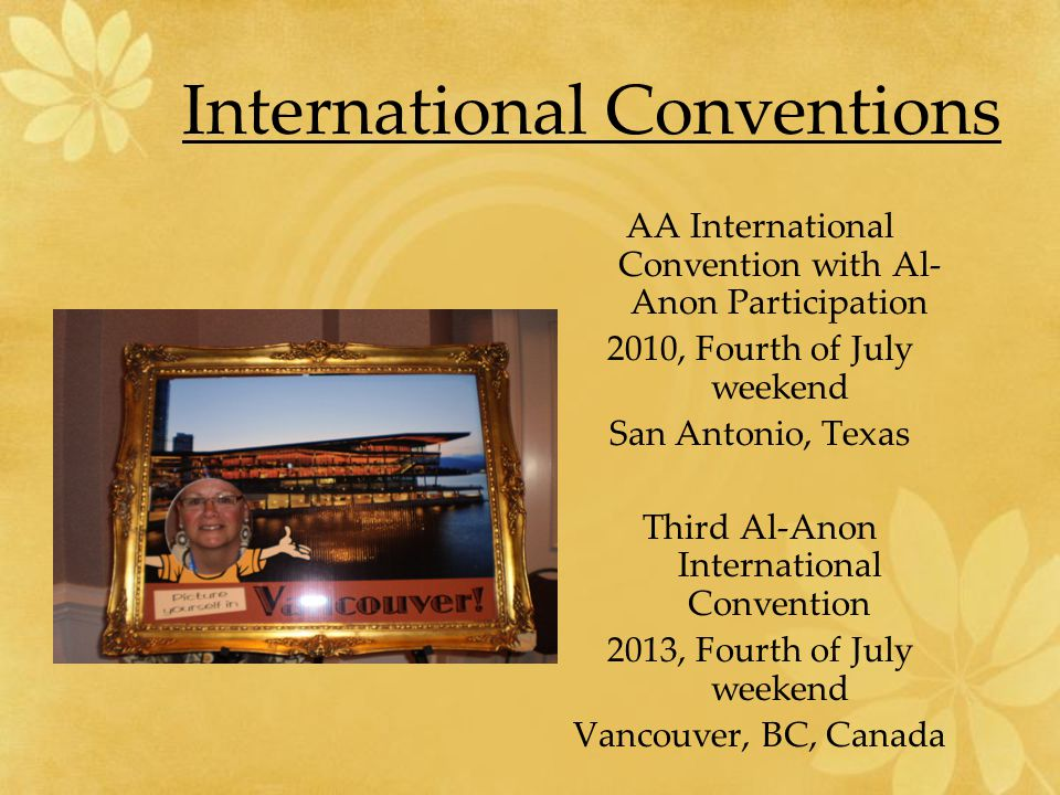AA International Convention with Al- Anon Participation 2010, Fourth of July weekend San Antonio, Texas Third Al-Anon International Convention 2013, Fourth of July weekend Vancouver, BC, Canada International Conventions