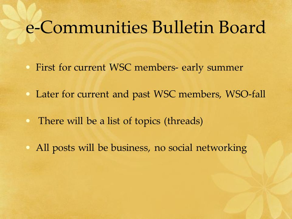 e-Communities Bulletin Board First for current WSC members- early summer Later for current and past WSC members, WSO-fall There will be a list of topics (threads) All posts will be business, no social networking
