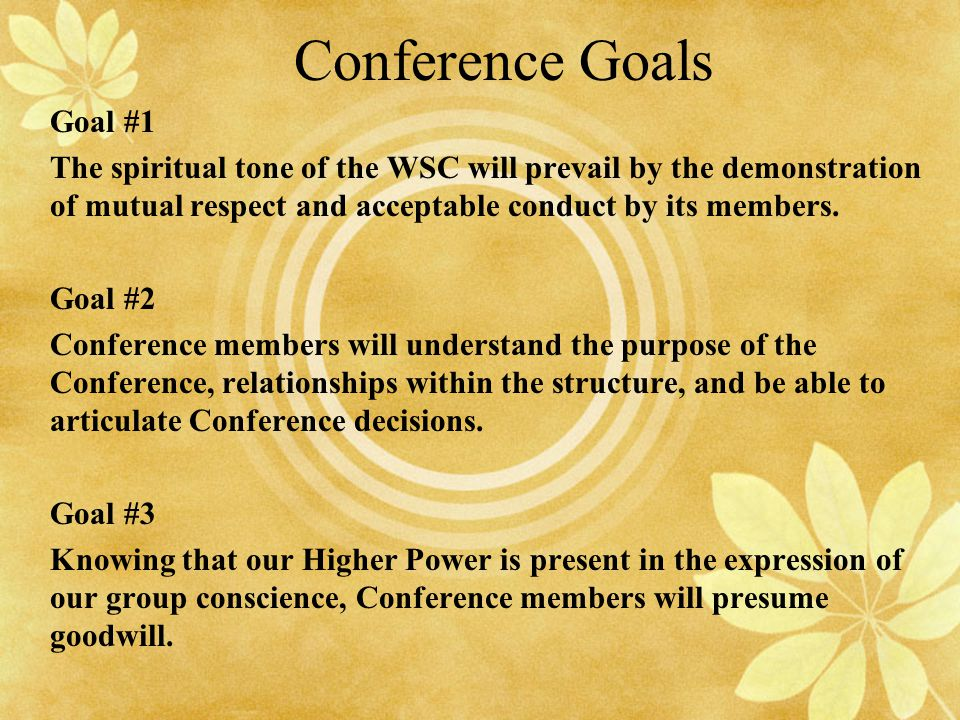 Conference Goals Goal #1 The spiritual tone of the WSC will prevail by the demonstration of mutual respect and acceptable conduct by its members. Goal
