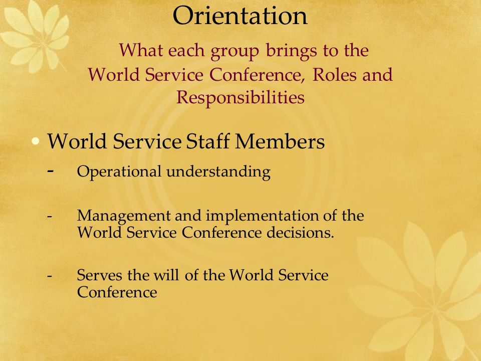 Orientation What each group brings to the World Service Conference, Roles and Responsibilities Executive Committee members - Common link between Board of Trustees and WSO staff - Administrate WSO using legal authority granted by the Board of Trustees
