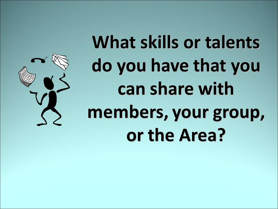 What skills or talents do you have that you can share with members, your group, or the Area?